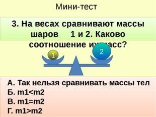 Мини-тест 3. На весах сравнивают массы шаров 1 и 2. Каково соотношение их мас