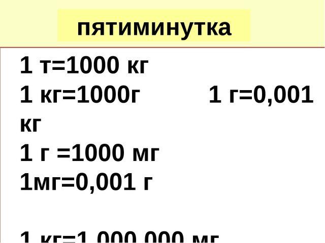 пятиминутка 1 т=1000 кг 1 кг=1000г 1 г=0,001 кг 1 г =1000 мг 1мг=0,001 г 1 кг...