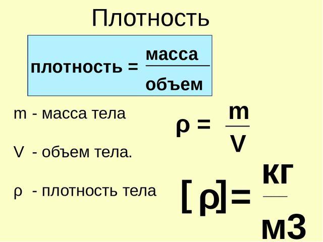 Плотность ________ V ___ ρ = плотность = масса объем - масса тела - объем те...