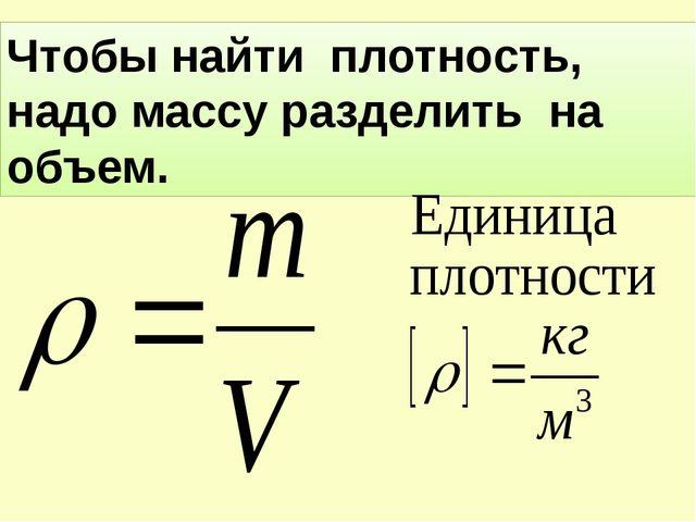 Чтобы найти плотность, надо массу разделить на объем.