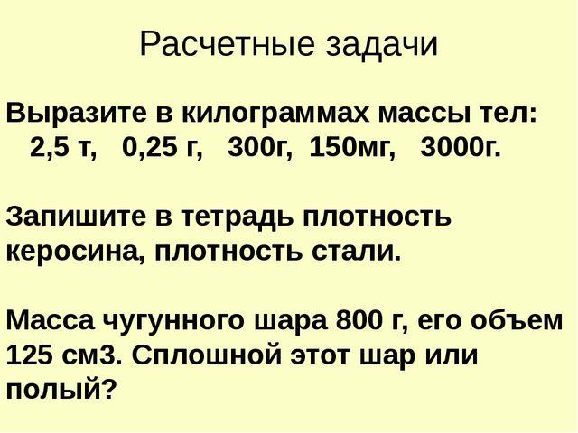 Расчетные задачи Выразите в килограммах массы тел: 2,5 т, 0,25 г, 300г, 150мг...