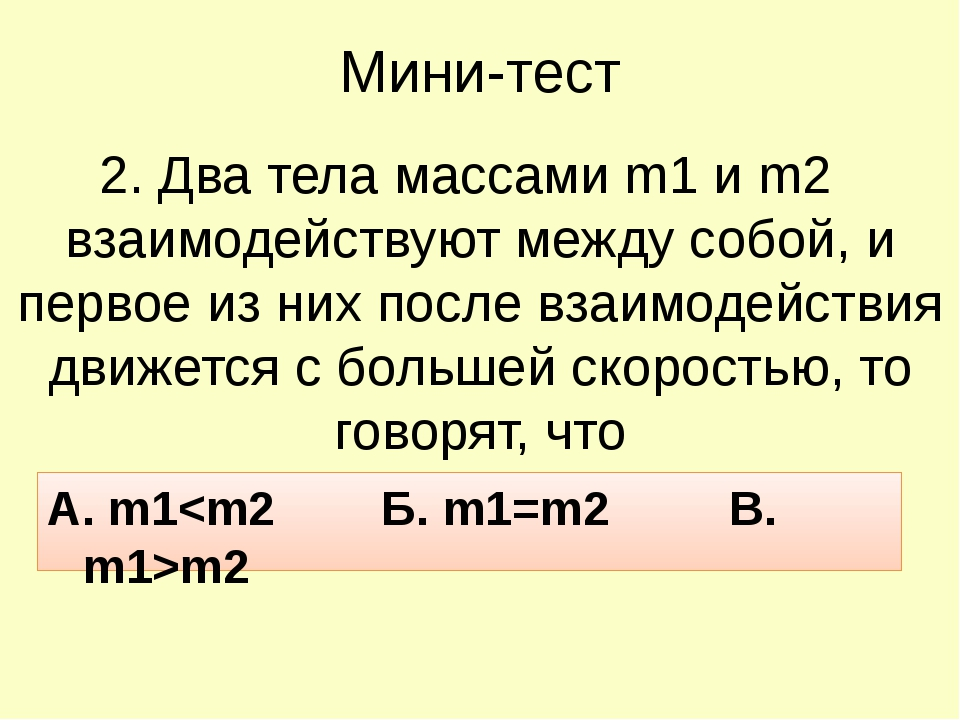 Мини-тест 2. Два тела массами m1 и m2 взаимодействуют между собой, и первое и...