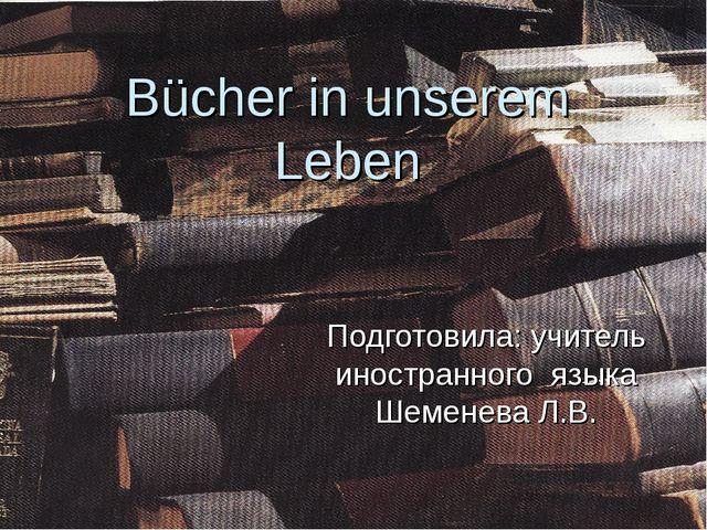 Bücher in unserem Leben Подготовила: учитель иностранного языка Шеменева Л.В.