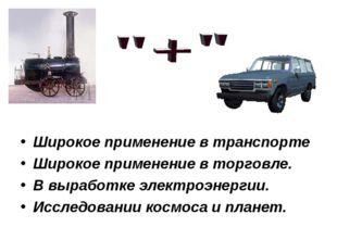 Широкое применение в транспорте Широкое применение в торговле. В выработке эл