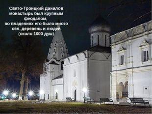 Свято-Троицкий Данилов монастырь был крупным феодалом, во владениях его было