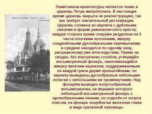 Памятником архитектуры является также и церковь Петра митрополита. В настояще