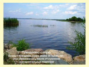 Плещеево озеро. Возраст Плещеева озера около 30 тысяч лет. Оно образовалось п