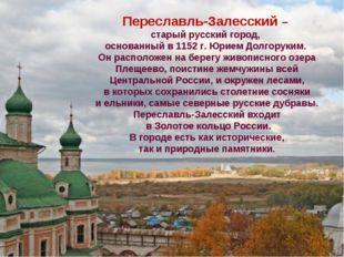 Переславль-Залесский – старый русский город, основанный в 1152 г. Юрием Долго