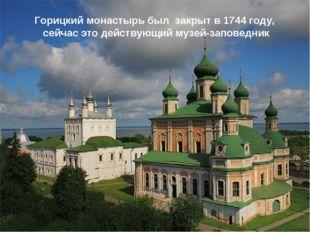 Горицкий монастырь был закрыт в 1744 году, сейчас это действующий музей-запов