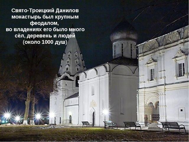 Свято-Троицкий Данилов монастырь был крупным феодалом, во владениях его было...