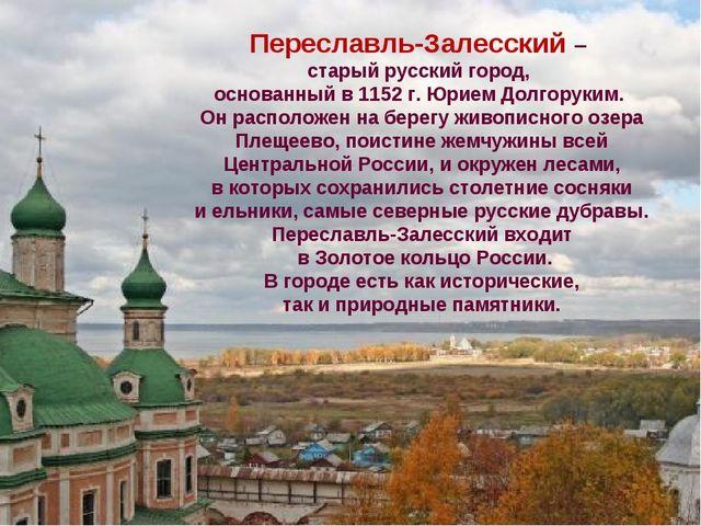 Переславль-Залесский – старый русский город, основанный в 1152 г. Юрием Долго...
