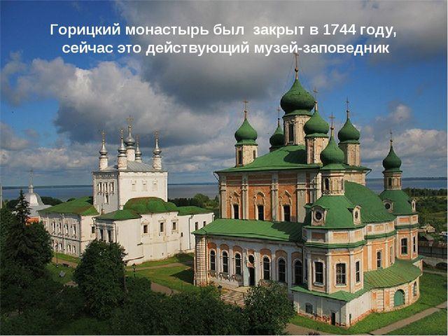 Горицкий монастырь был закрыт в 1744 году, сейчас это действующий музей-запов...