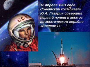 12 апреля 1961 года Советский космонавт Ю.А. Гагарин совершил первый полет в