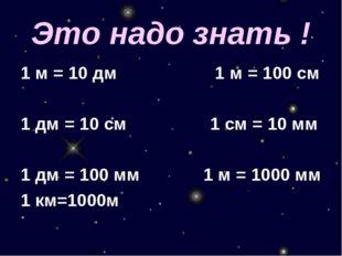 Это надо знать ! 1 м = 10 дм 1 м = 100 см 1 дм = 10 см 1 см = 10 мм 1 дм = 10