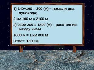 1) 140+160 = 300 (м) – прошли два лунохода; 2 км 100 м = 2100 м 2) 2100-300 =