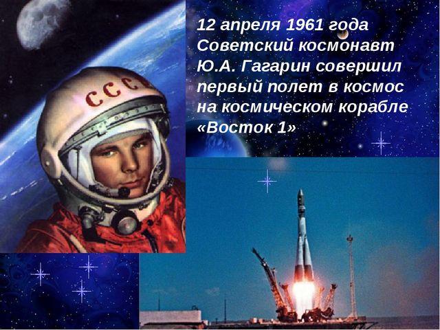 12 апреля 1961 года Советский космонавт Ю.А. Гагарин совершил первый полет в...