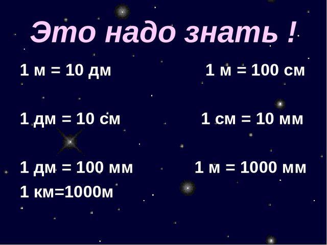 Это надо знать ! 1 м = 10 дм 1 м = 100 см 1 дм = 10 см 1 см = 10 мм 1 дм = 10...