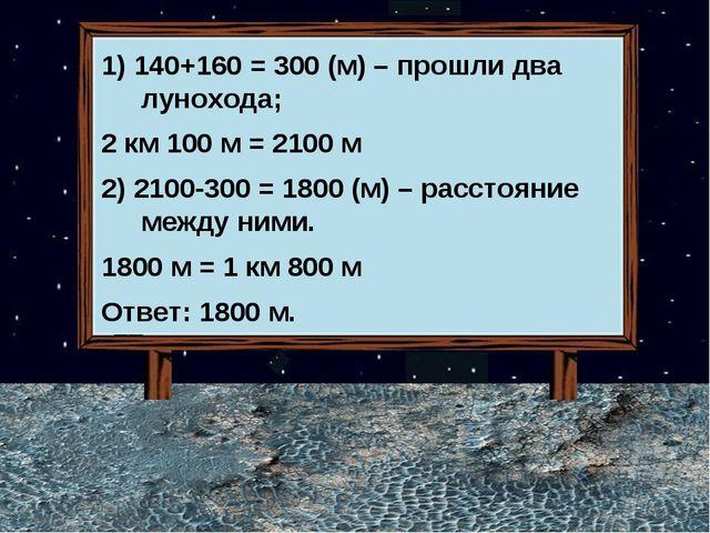 1) 140+160 = 300 (м) – прошли два лунохода; 2 км 100 м = 2100 м 2) 2100-300 =...