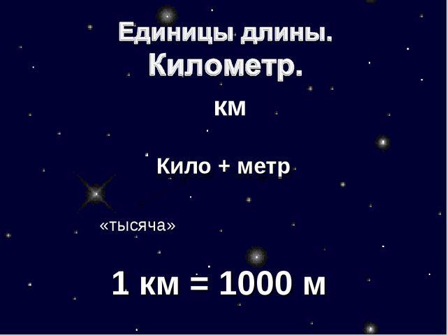 Кило + метр  «тысяча» 1 км = 1000 м км
