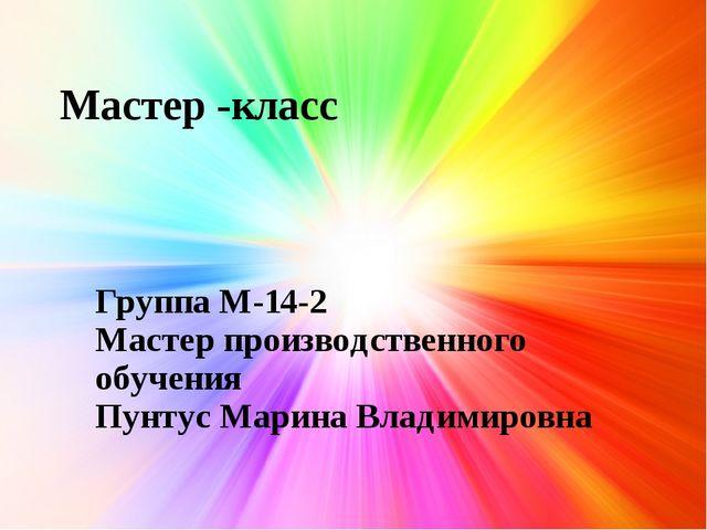 Мастер -класс Группа М-14-2 Мастер производственного обучения Пунтус Марина В...