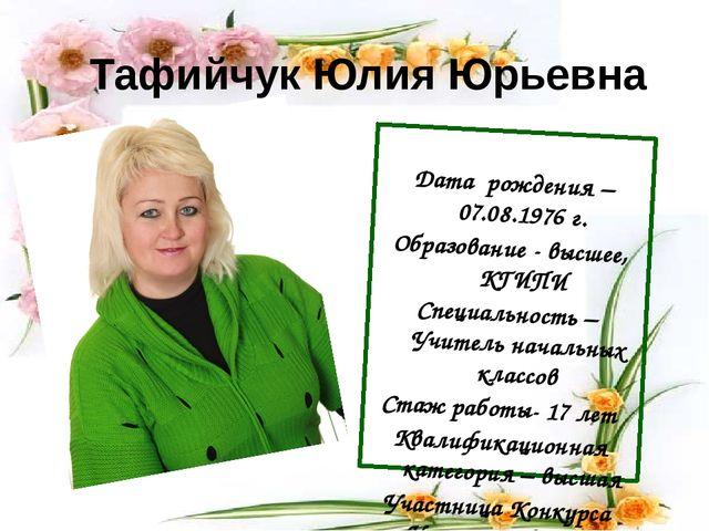 Тафийчук Юлия Юрьевна Дата рождения – 07.08.1976 г. Образование - высшее, КГИ...