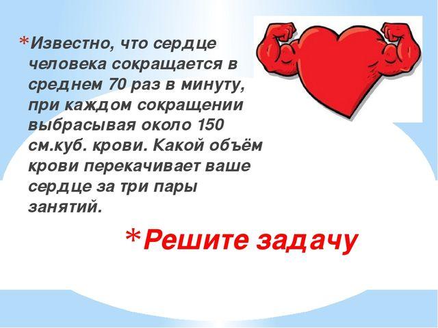 Решите задачу Известно, что сердце человека сокращается в среднем 70 раз в ми...