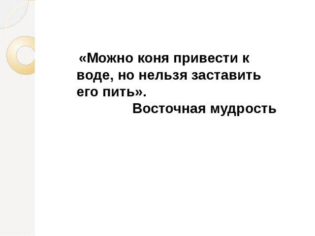 «Можно коня привести к воде, но нельзя заставить его пить». Восточная мудрость