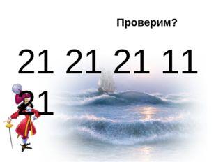 21 21 21 11 21 Проверим?