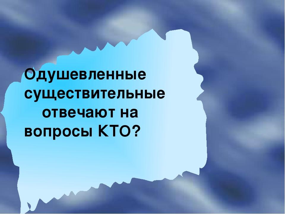 Одушевленные существительные отвечают на вопросы КТО?