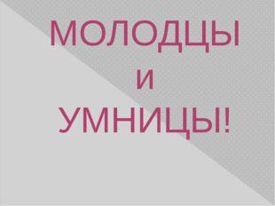МОЛОДЦЫ и УМНИЦЫ!