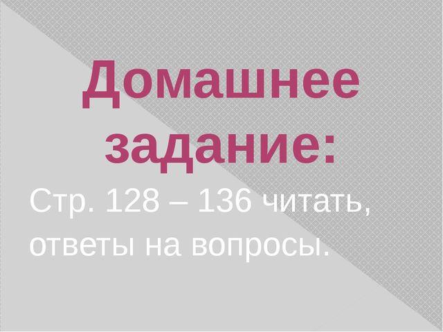 Домашнее задание: Стр. 128 – 136 читать, ответы на вопросы.