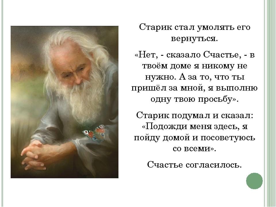 Старик стал умолять его вернуться. «Нет, - сказало Счастье, - в твоём доме я...