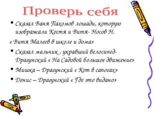 Сказал Ваня Пахомов лошади, которую изображали Костя и Витя- Носов Н. « Витя