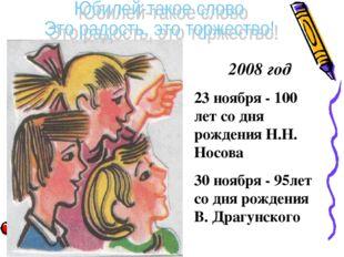 2008 год 23 ноября - 100 лет со дня рождения Н.Н. Носова 30 ноября - 95лет