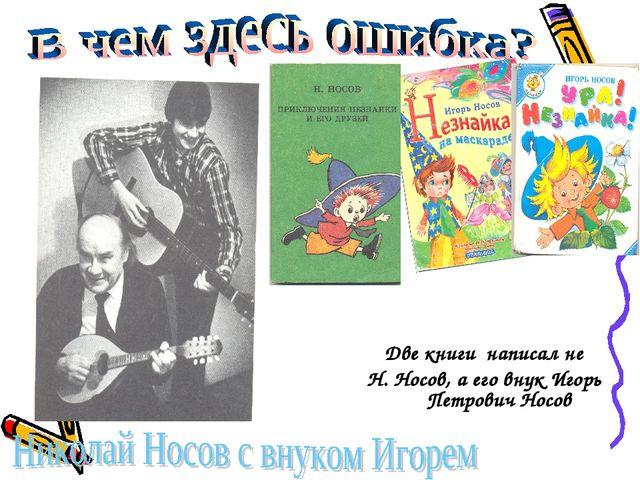Две книги написал не Н. Носов, а его внук Игорь Петрович Носов