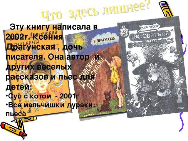 Эту книгу написала в 2002г. Ксения Драгунская , дочь писателя. Она автор и д...