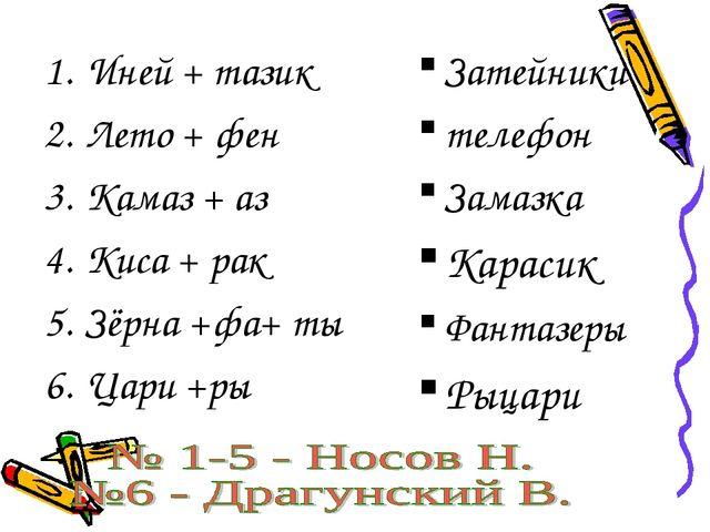 Иней + тазик Лето + фен Камаз + аз Киса + рак Зёрна +фа+ ты Цари +ры Затейник...