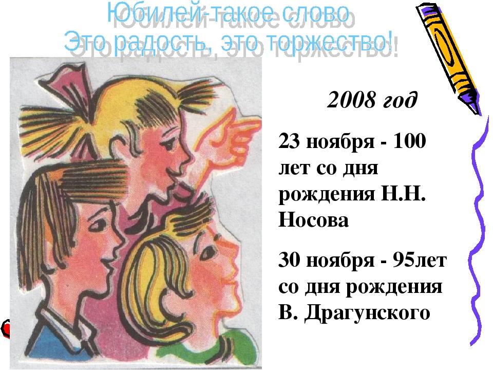2008 год 23 ноября - 100 лет со дня рождения Н.Н. Носова 30 ноября - 95лет...