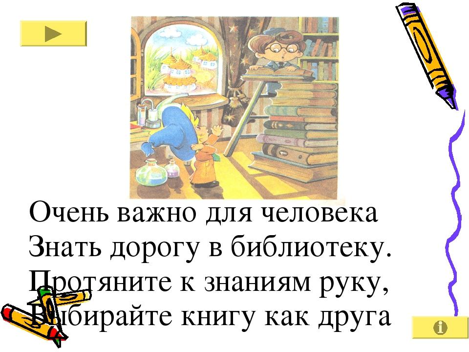 Очень важно для человека Знать дорогу в библиотеку. Протяните к знаниям руку...