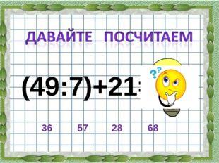 (49:7)+21= 36 28 57 68