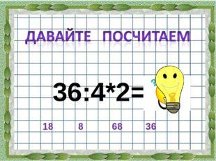 36:4*2= 36 18 8 68