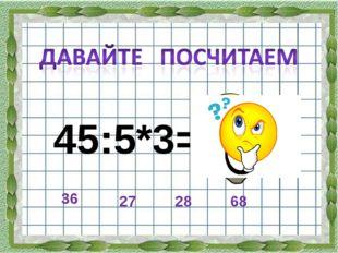 45:5*3= 36 28 27 68