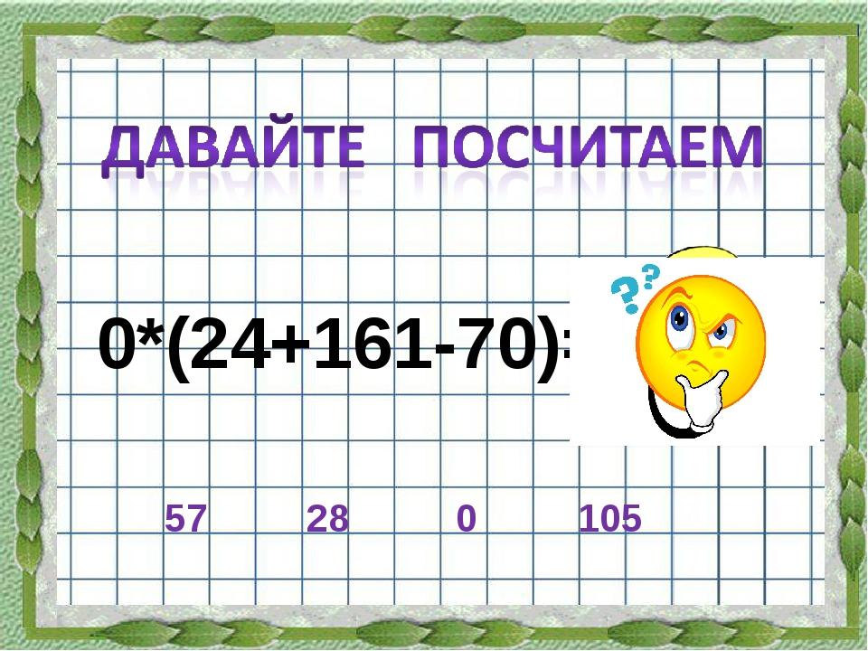 0*(24+161-70)= 28 0 57 105