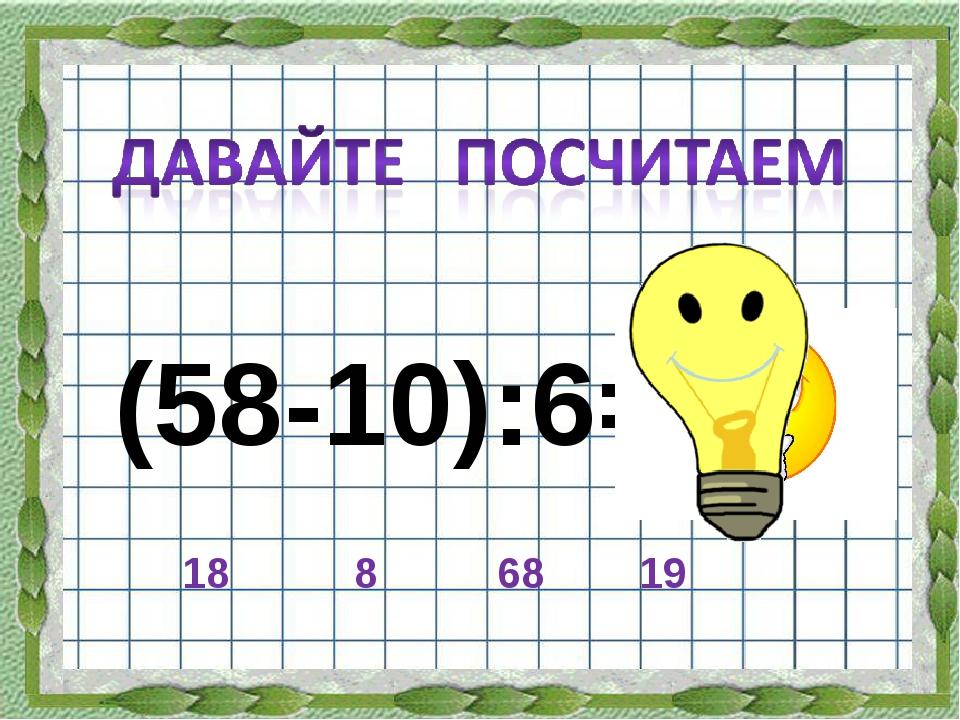(58-10):6= 18 8 68 19