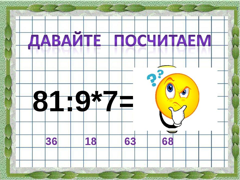 81:9*7= 36 18 63 68