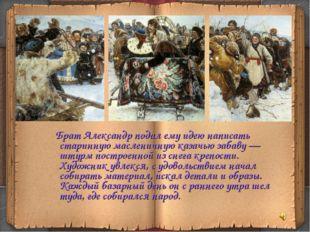 Брат Александр подал ему идею написать старинную масленичную казачью забаву