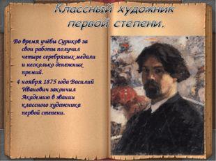Во время учёбы Суриков за свои работы получил четыре серебряных медали и нес