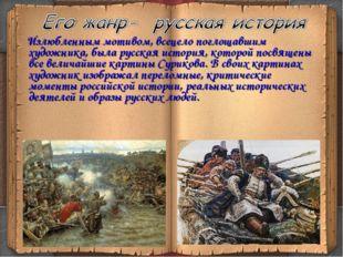 Излюбленным мотивом, всецело поглощавшим художника, была русская история, ко