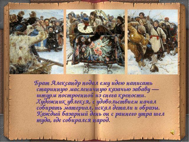 Брат Александр подал ему идею написать старинную масленичную казачью забаву...