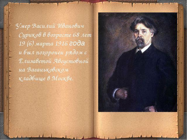 Умер Василий Иванович Суриков в возрасте 68 лет 19 (6) марта 1916 года и был...
